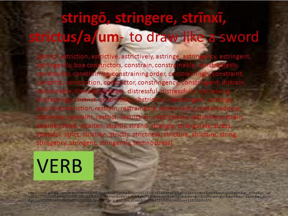 stringō, stringere, strīnxī, strictus/a/um- to draw like a sword http://www.google.com/search tbm=isch&hl=en&source=hp&biw=1152&bih=575&q=save&gbv=2&oq=save&aq=f&aqi=g10&aql=&gs_sm=e&gs_upl =703l2000l0l3094l4l4l0l0l0l0l219l391l3.0.1l4l0#hl=en&safe=active&gbv=2&tbm=isch&sa=1&q=draw+gun&oq=draw+gun&aq=f&aqi=&aql=&gs_sm=s &gs_upl=0l0l6l344l0l0l0l0l0l0l0l0ll0l0&bav=on.2,or.r_gc.r_pw.,cf.osb&fp=f1b3735ffd04ce4&biw=1152&bih=575 [astrict, astriction, astrictive, astrictively, astringe, astringency, astringent, astringently, boa constrictors, constrain, constrainable, constrainedly, constrainer, constraining, constraining order, constrainingly, constraint, constrict, constriction, constrictor, constringency, constringent, distrain, distrainable, distraint, distress, distressful, distressfully, distressing, distressingly, district, obstriction, obstriction, perstringent, prestige, pupilloconstriction, restrain, restrainable, restrainedly, restrainedness, restrainer, restraint, restrict, restriction, restrictively, restrictivre, strain, strainer, strait, straiten, straitly, strand, strangle, strangulate, stress, stressful, strict, striction, strictly, strictness, stricture, stricture, string, stringency, stringent, stringently, technostress] VERB