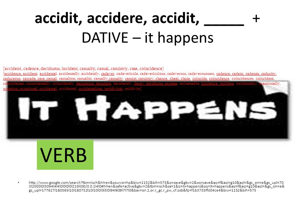 accidit, accidere, accidit, _____ + DATIVE – it happens http://www.google.com/search?tbm=isch&hl=en&source=hp&biw=1152&bih=575&q=save&gbv=2&oq=save&aq=f&aqi=g10&aql=&gs_sm=e&gs_upl=70 3l2000l0l3094l4l4l0l0l0l0l219l391l3.0.1l4l0#hl=en&safe=active&gbv=2&tbm=isch&sa=1&q=it+happens&oq=it+happens&aq=f&aqi=g10&aql=&gs_sm=e& gs_upl=177627l180565l10l180752l10l10l0l3l3l0l94l609l7l7l0&bav=on.2,or.r_gc.r_pw.,cf.osb&fp=f1b3735ffd04ce4&biw=1152&bih=575 [ accident, cadence, deciduous, incident, casualty, casual, casuistry, case, coincidence] [accidence, accident, accidental, accidentally, accidently, cadaver, cadavericole, cadavericolous, cadaverous, cadaverousness, cadence, cadent, cadenza, caducity, caduceous, cascade, case, casual, casualism, casualist, casually, casualty, casuist, casuistry, chance, cheat, chute, coincide, coincidence, coincidences, coincident, coincidental, coincidentally, coincidently, decadence, decadent, decadently, decay, deciduous, escheat, escheatable, incidence, incident, incidentally, ocassionally, occasion, occasional, occidental, occidental, occidentalism, recidivism, recidivist] VERB