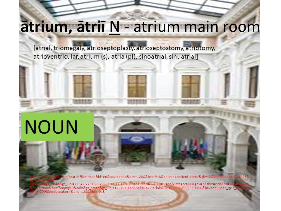 ātrium, ātriī N - atrium main room http://www.google.com/search tbm=isch&hl=en&source=hp&biw=1280&bih=918&q=latin+ancient+rome&gbv=2&oq=latin+anc&aq=0S& aqi=g-S5g-sS1g- S2&aql=&gs_sm=e&gs_upl=72542l77516l0l79531l11l11l1l0l0l0l166l1137l4.6l10l0#hl=en&safe=active&gbv=2&tbm=isch&sa=1&q=atrium &oq=atrium&aq=f&aqi=g10&aql=&gs_sm=e&gs_upl=142421l146534l0l147797l8l8l1l1l1l0l206l899l0.5.1l6l0&bav=on.2,or.r_gc.r_pw.,cf.os b&fp=799f0ed1bcea5ec4&biw=1280&bih=918 [atrial, triomegaly, atrioseptoplasty, atrioseptostomy, atriotomy, atrioventricular, atrium (s), atria (pl), sinoatrial, sinuatrial] NOUN