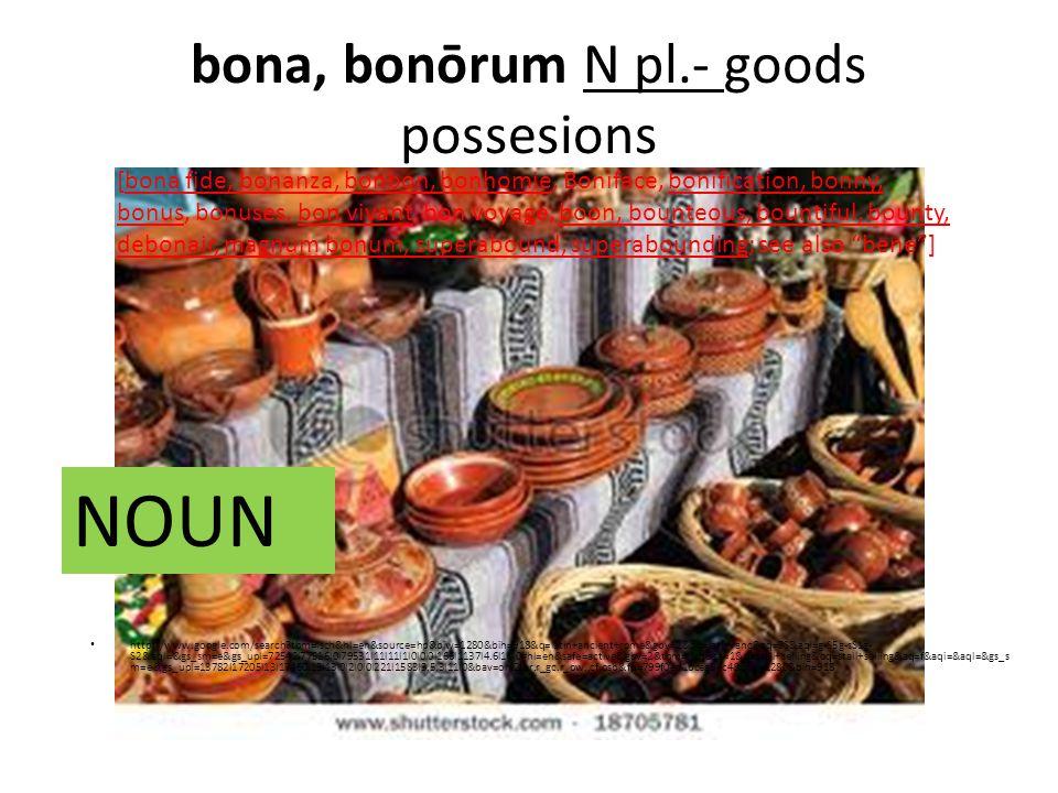 bona, bonōrum N pl.- goods possesions http://www.google.com/search tbm=isch&hl=en&source=hp&biw=1280&bih=918&q=latin+ancient+rome&gbv=2&oq=latin+anc&aq=0S&aqi=g-S5g-sS1g- S2&aql=&gs_sm=e&gs_upl=72542l77516l0l79531l11l11l1l0l0l0l166l1137l4.6l10l0#hl=en&safe=active&gbv=2&tbm=isch&sa=1&q=stall+selling&oq=stall+selling&aq=f&aqi=&aql=&gs_s m=e&gs_upl=13782l17205l13l17460l13l13l0l2l0l0l221l1583l3.5.3l11l0&bav=on.2,or.r_gc.r_pw.,cf.osb&fp=799f0ed1bcea5ec4&biw=1280&bih=918 [bona fide, bonanza, bonbon, bonhomie, Boniface, bonification, bonny, bonus, bonuses, bon vivant, bon voyage, boon, bounteous, bountiful, bounty, debonair, magnum bonum, superabound, superabounding; see also bene ] NOUN