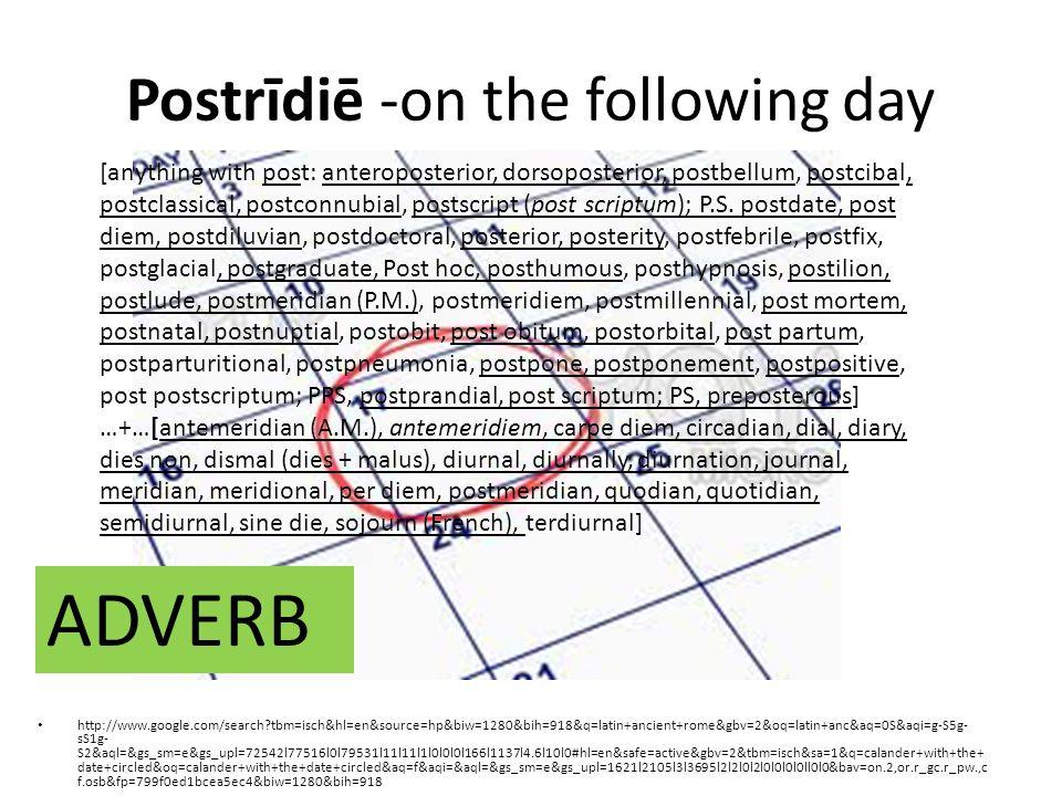 Postrīdiē -on the following day http://www.google.com/search tbm=isch&hl=en&source=hp&biw=1280&bih=918&q=latin+ancient+rome&gbv=2&oq=latin+anc&aq=0S&aqi=g-S5g- sS1g- S2&aql=&gs_sm=e&gs_upl=72542l77516l0l79531l11l11l1l0l0l0l166l1137l4.6l10l0#hl=en&safe=active&gbv=2&tbm=isch&sa=1&q=calander+with+the+ date+circled&oq=calander+with+the+date+circled&aq=f&aqi=&aql=&gs_sm=e&gs_upl=1621l2105l3l3695l2l2l0l2l0l0l0l0ll0l0&bav=on.2,or.r_gc.r_pw.,c f.osb&fp=799f0ed1bcea5ec4&biw=1280&bih=918 [anything with post: anteroposterior, dorsoposterior, postbellum, postcibal, postclassical, postconnubial, postscript (post scriptum); P.S.