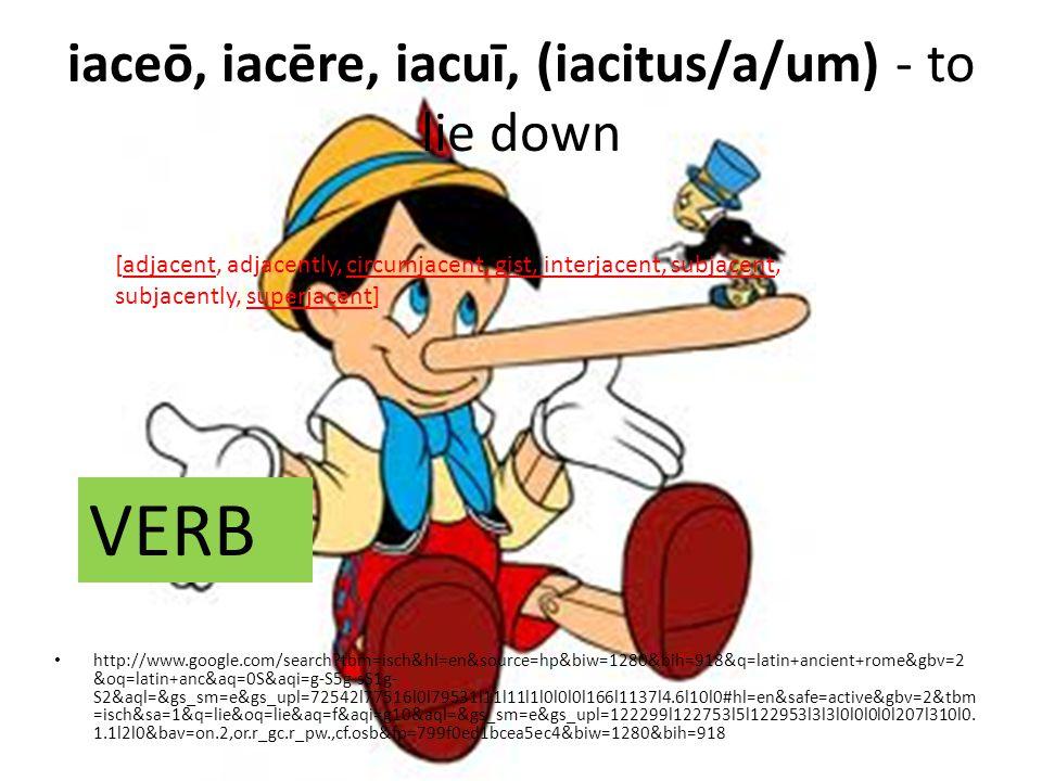 iaceō, iacēre, iacuī, (iacitus/a/um) - to lie down http://www.google.com/search tbm=isch&hl=en&source=hp&biw=1280&bih=918&q=latin+ancient+rome&gbv=2 &oq=latin+anc&aq=0S&aqi=g-S5g-sS1g- S2&aql=&gs_sm=e&gs_upl=72542l77516l0l79531l11l11l1l0l0l0l166l1137l4.6l10l0#hl=en&safe=active&gbv=2&tbm =isch&sa=1&q=lie&oq=lie&aq=f&aqi=g10&aql=&gs_sm=e&gs_upl=122299l122753l5l122953l3l3l0l0l0l0l207l310l0.