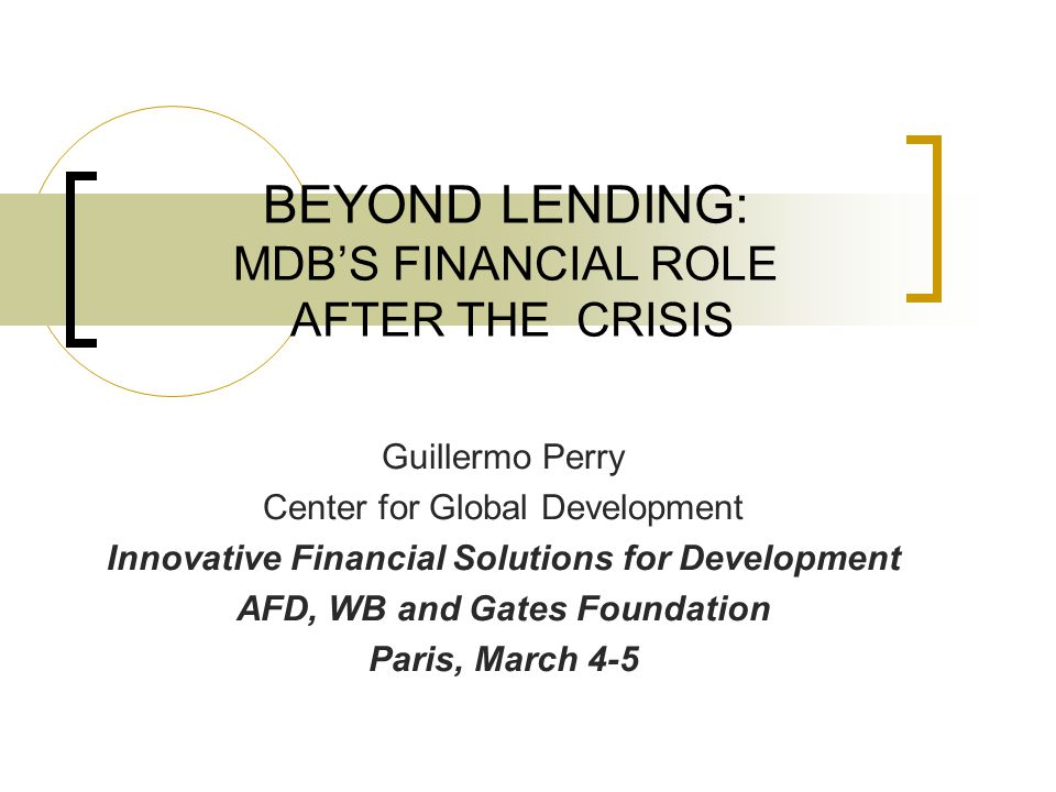 BEYOND LENDING: MDB'S FINANCIAL ROLE AFTER THE CRISIS Guillermo Perry Center for Global Development Innovative Financial Solutions for Development AFD, WB and Gates Foundation Paris, March 4-5