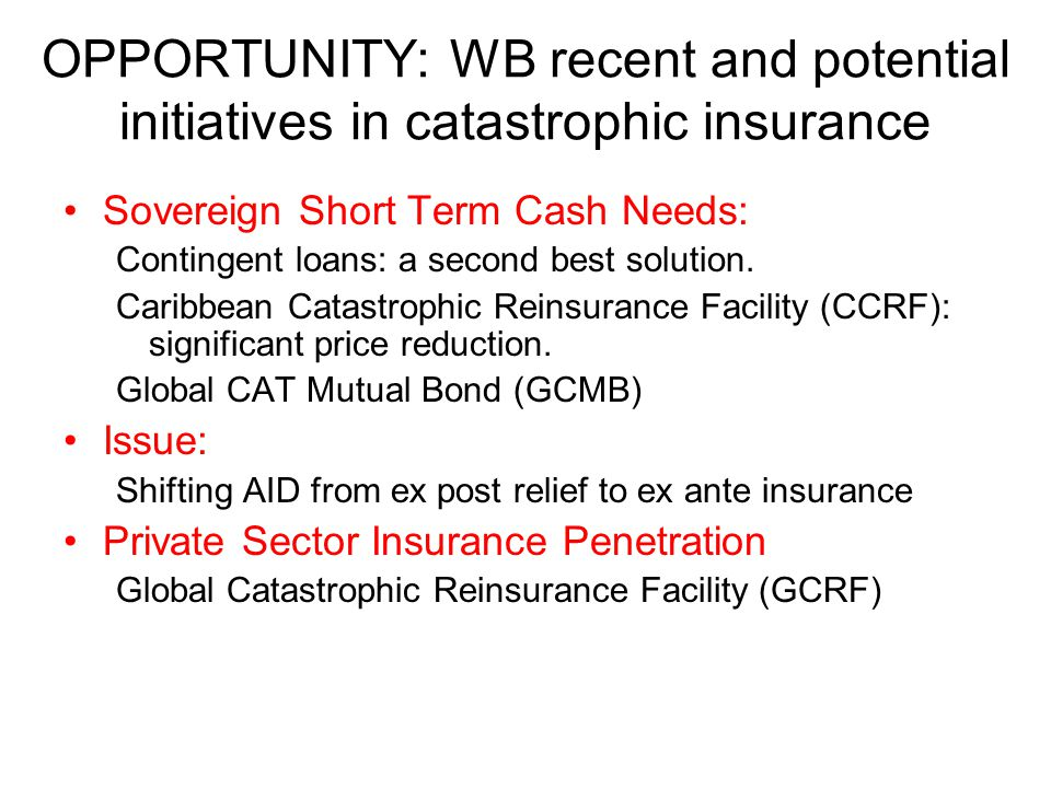 OPPORTUNITY: WB recent and potential initiatives in catastrophic insurance Sovereign Short Term Cash Needs: Contingent loans: a second best solution.