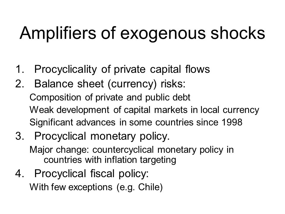 Amplifiers of exogenous shocks 1.Procyclicality of private capital flows 2.Balance sheet (currency) risks: Composition of private and public debt Weak development of capital markets in local currency Significant advances in some countries since 1998 3.Procyclical monetary policy.