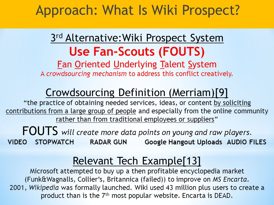 3 rd Alternative:Wiki Prospect System Use Fan-Scouts (FOUTS) Fan Oriented Underlying Talent System A crowdsourcing mechanism to address this conflict creatively.