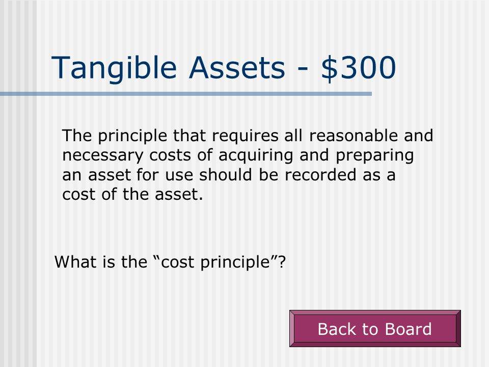 Tangible Assets - $300 The principle that requires all reasonable and necessary costs of acquiring and preparing an asset for use should be recorded as a cost of the asset.