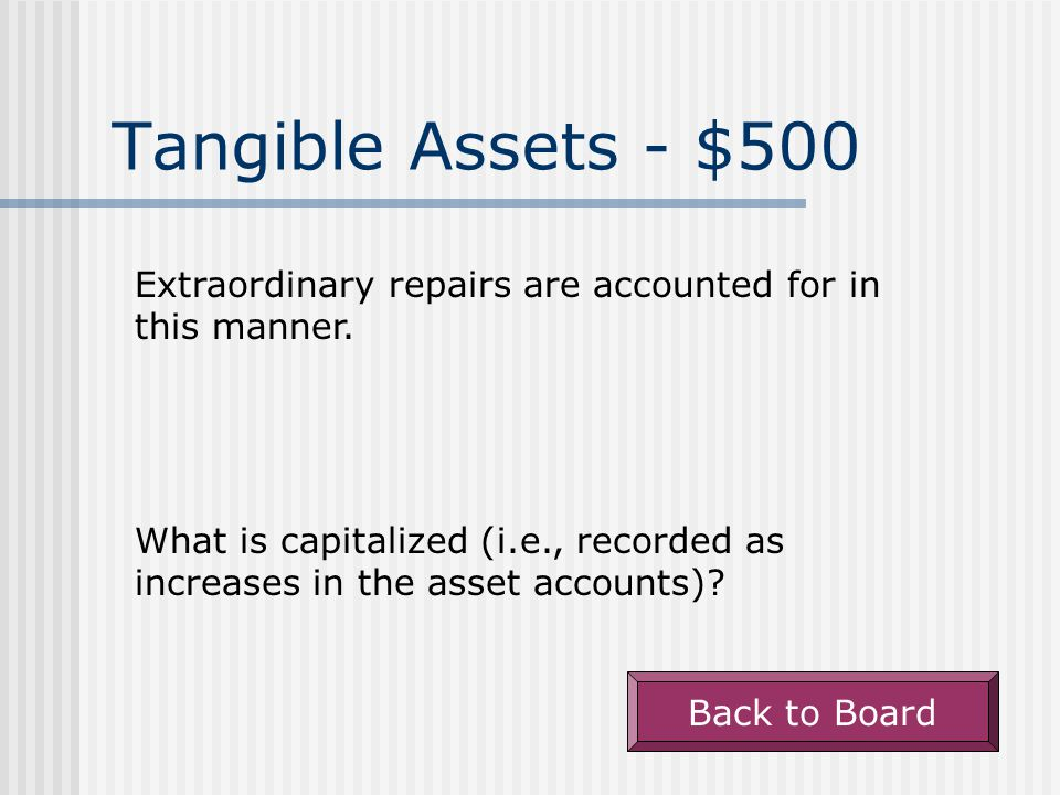 Tangible Assets - $500 Extraordinary repairs are accounted for in this manner.