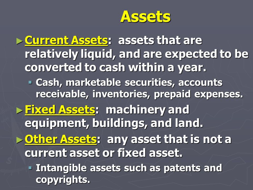 Assets ► Current Assets: assets that are relatively liquid, and are expected to be converted to cash within a year.  Cash, marketable securities, acc