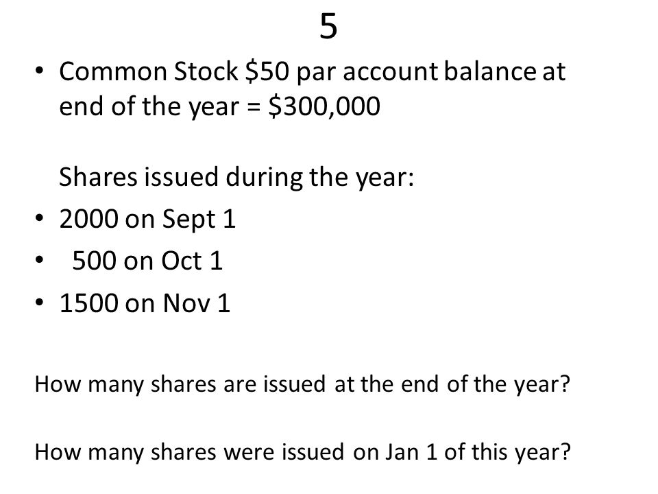 Common Stock $50 par account balance at end of the year = $300,000 Shares issued during the year: 2000 on Sept 1 500 on Oct 1 1500 on Nov 1 How many shares are issued at the end of the year.