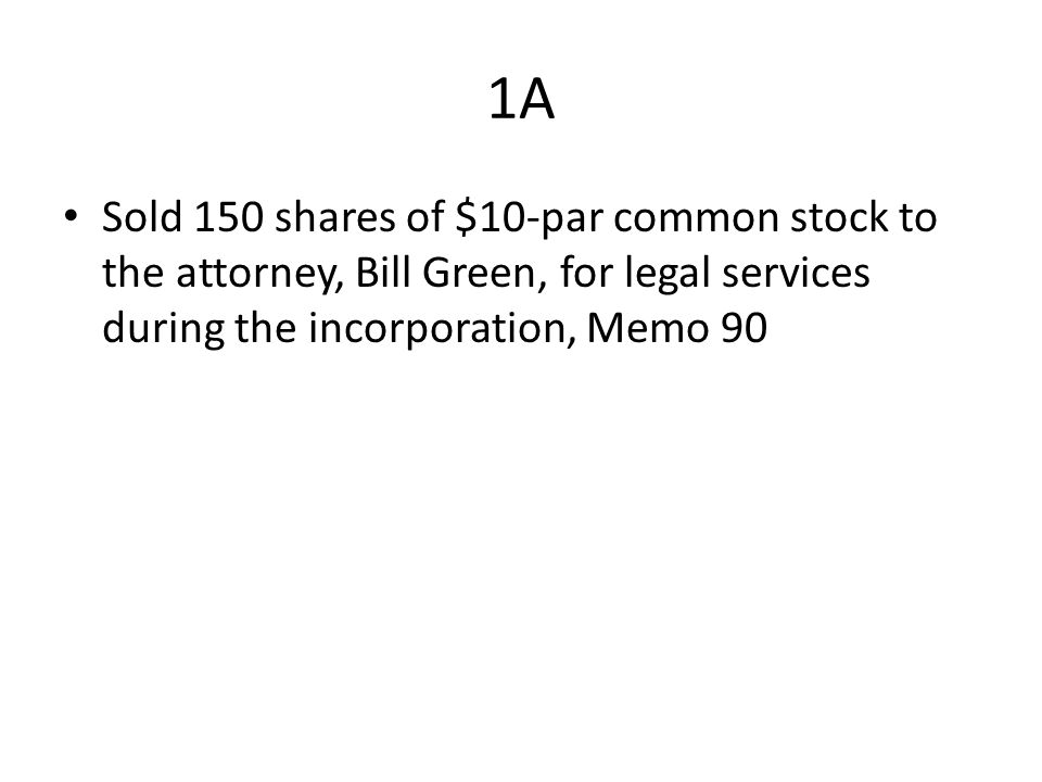 1A Sold 150 shares of $10-par common stock to the attorney, Bill Green, for legal services during the incorporation, Memo 90