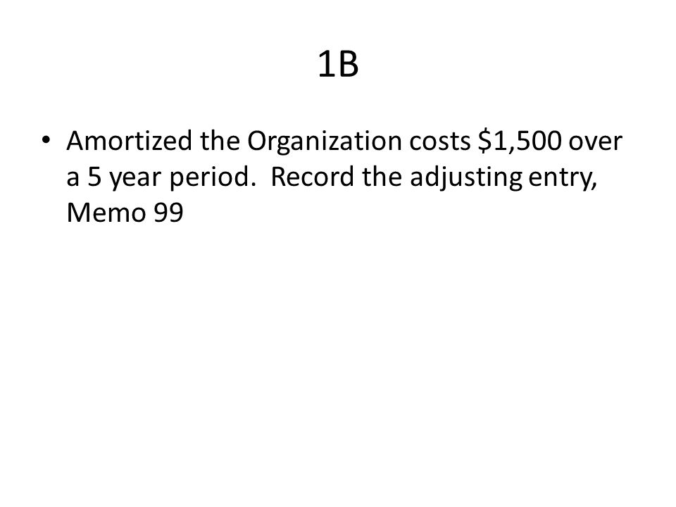 1B Amortized the Organization costs $1,500 over a 5 year period. Record the adjusting entry, Memo 99