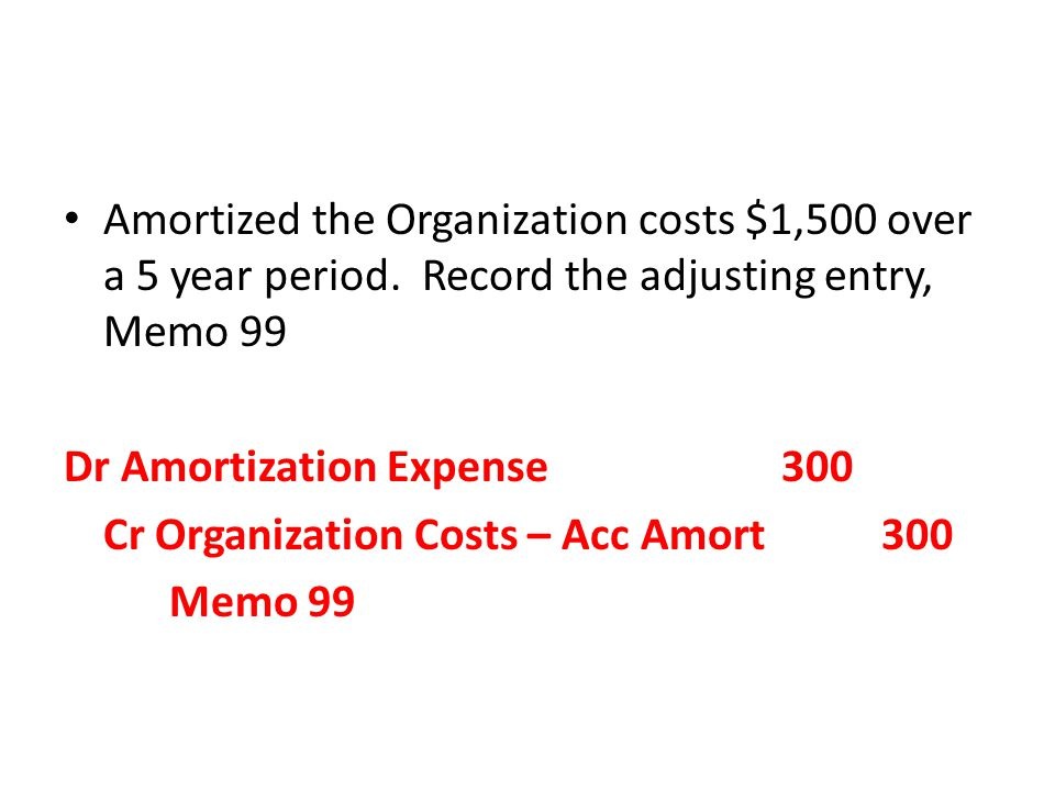 Dr Amortization Expense 300 Cr Organization Costs – Acc Amort 300 Memo 99