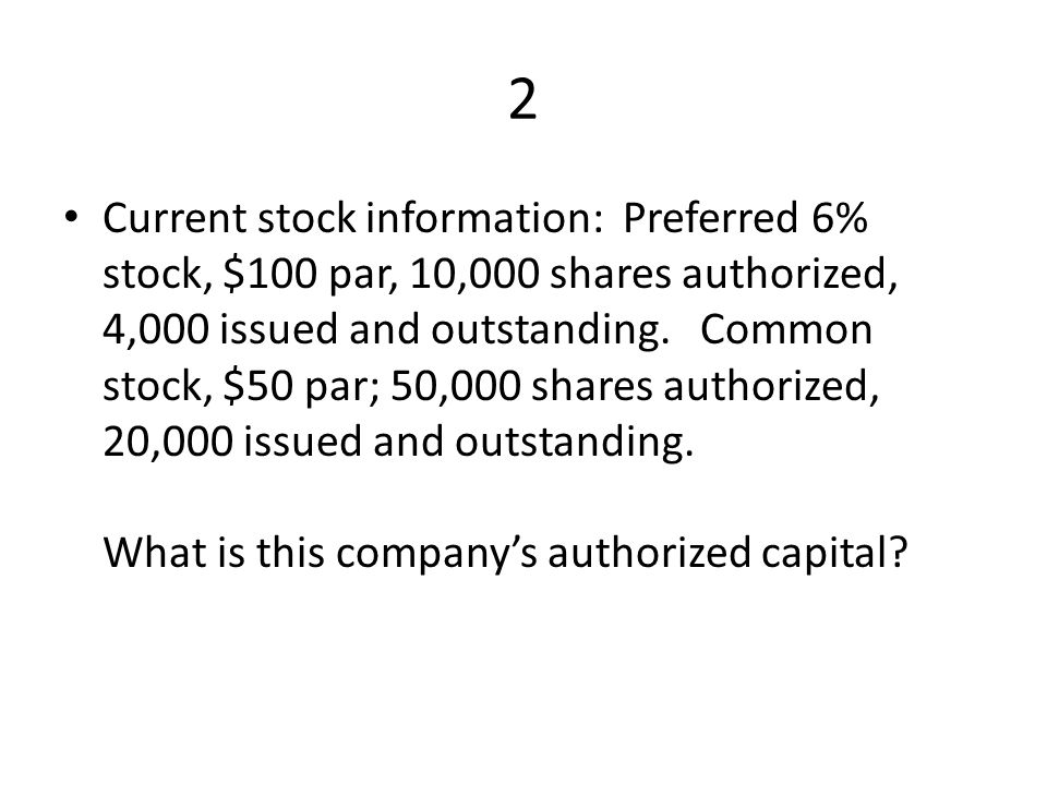 2 Current stock information: Preferred 6% stock, $100 par, 10,000 shares authorized, 4,000 issued and outstanding.