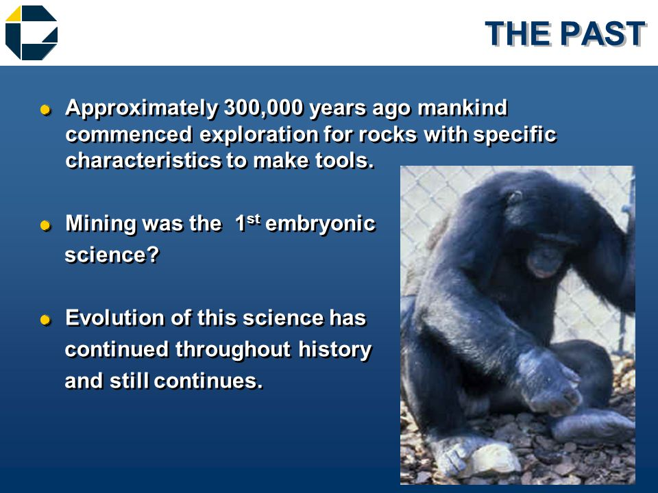 THE PAST &Approximately 300,000 years ago mankind commenced exploration for rocks with specific characteristics to make tools.