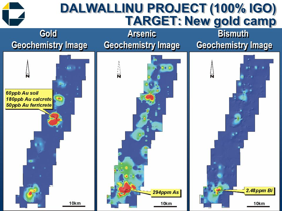 DALWALLINU PROJECT (100% IGO) TARGET: New gold camp Gold Geochemistry Image Gold Geochemistry Image Bismuth Geochemistry Image Bismuth Geochemistry Image Arsenic Geochemistry Image Arsenic Geochemistry Image