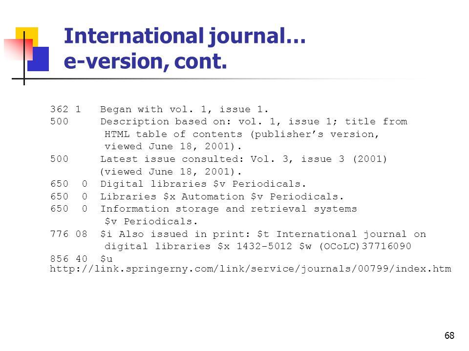 67 International journal… e-version Type: a ELvl: Srce: d GPub: Ctrl: Lang: eng BLvl: s Form: s Conf: Freq: MRec: Ctry: gw S/L: 0 Orig: EntW: Regl: Alph: a Desc: a SrTp: p Cont: DtSt: c Dates: 1997,9999 006 [m d ] 007 c $b r 022 1432-1300 $y 1432-5012 050 14 ZA4080 $b.I58 245 00 International journal on digital libraries $h [electronic resource].