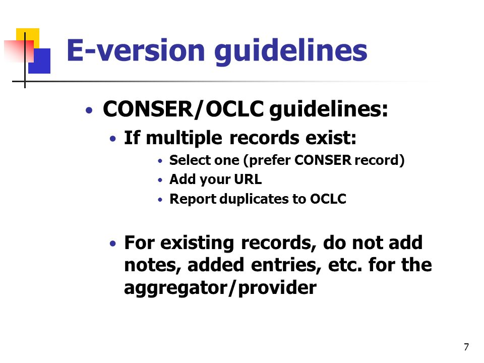 6 E-version guidelines CONSER/OCLC guidelines: If no record exists (and not using single record approach): create a record Based on publisher Website if readily available or on the version you have If a record exists, use that record (even though it might not represent the aggregator you have) Add your URL (if authorized or report addition to OCLC)