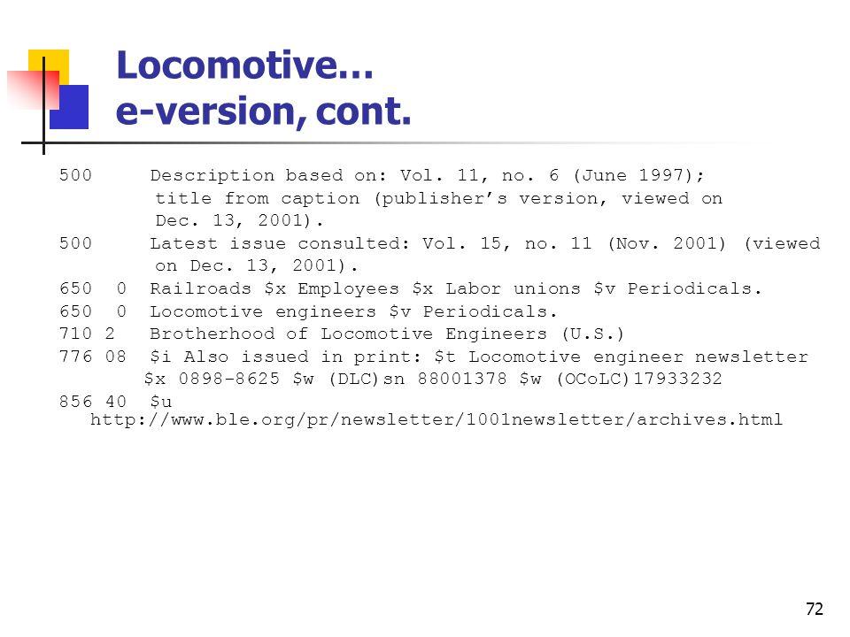 71 Locomotive… e-version Type: a ELvl: Srce: d GPub: Ctrl: Lang: eng BLvl: s Form: s Conf: 0 Freq: MRec: Ctry: ohu S/L: 0 Orig: EntW: Regl: Alph: Desc: a SrTp: p Cont: DtSt: c Dates: 1987,9999 006 [m d ] 007 c $b r 037 $b Brotherhood of Locomotive Engineers, 1370 Ontario St., Cleveland, OH 44113-1702 245 04 The locomotive engineer newsletter $h [electronic resource].