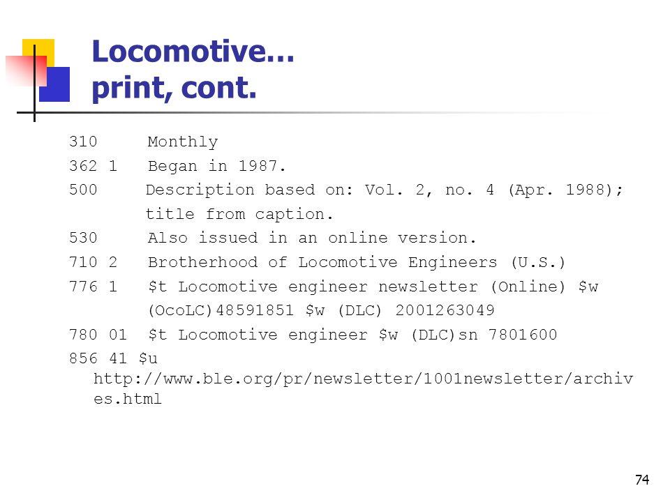 73 Locomotive… print Type: a ELvl: 7 Srce: d GPub: Ctrl: Lang: eng BLvl: s Form: Conf: 0 Freq: m MRec: Ctry: ohu S/L: 0 Orig: EntW: Regl: r Alph: a Desc: a SrTp: p Cont: DtSt: c Dates: 1987,9999 022 0 0898-8625 $y 0024-5747 042 nsdp 210 0 Locomot.