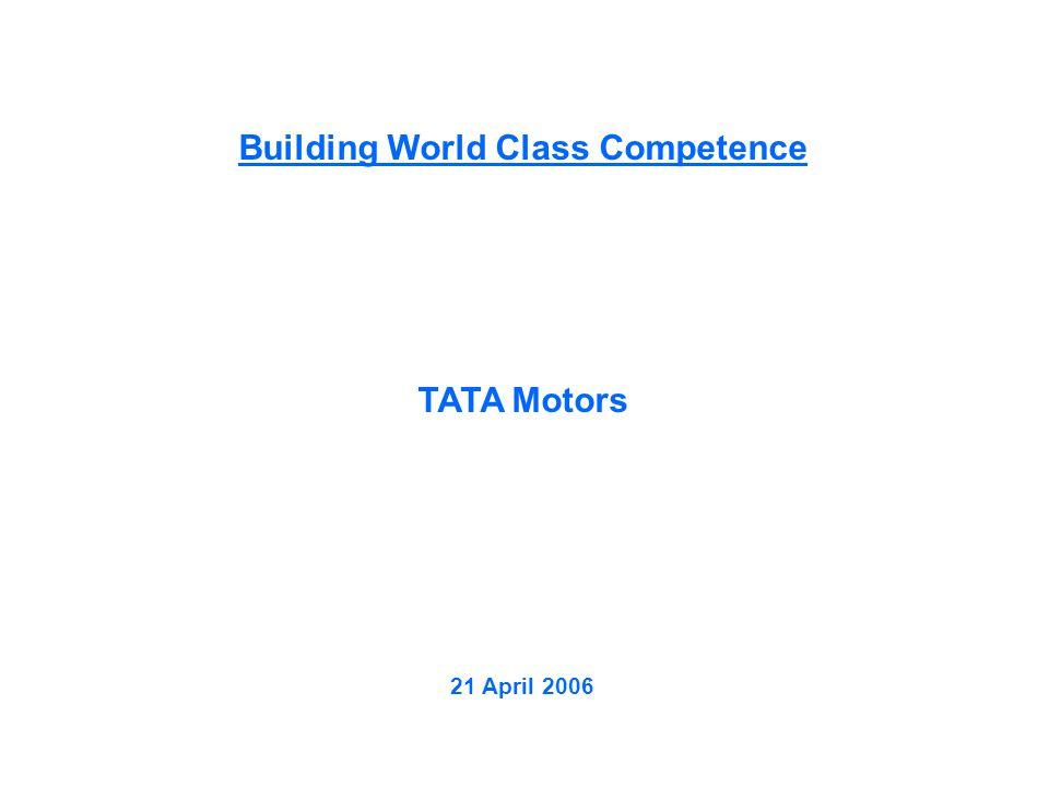 Building World Class Competence TATA Motors 21 April 2006