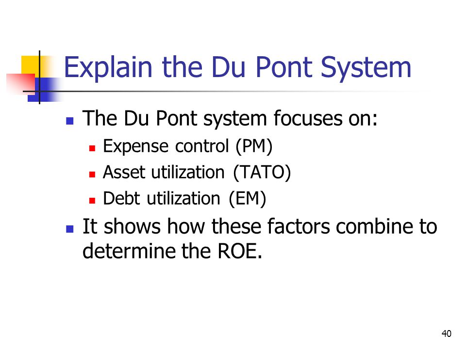 40 Explain the Du Pont System The Du Pont system focuses on: Expense control (PM) Asset utilization (TATO) Debt utilization (EM) It shows how these factors combine to determine the ROE.