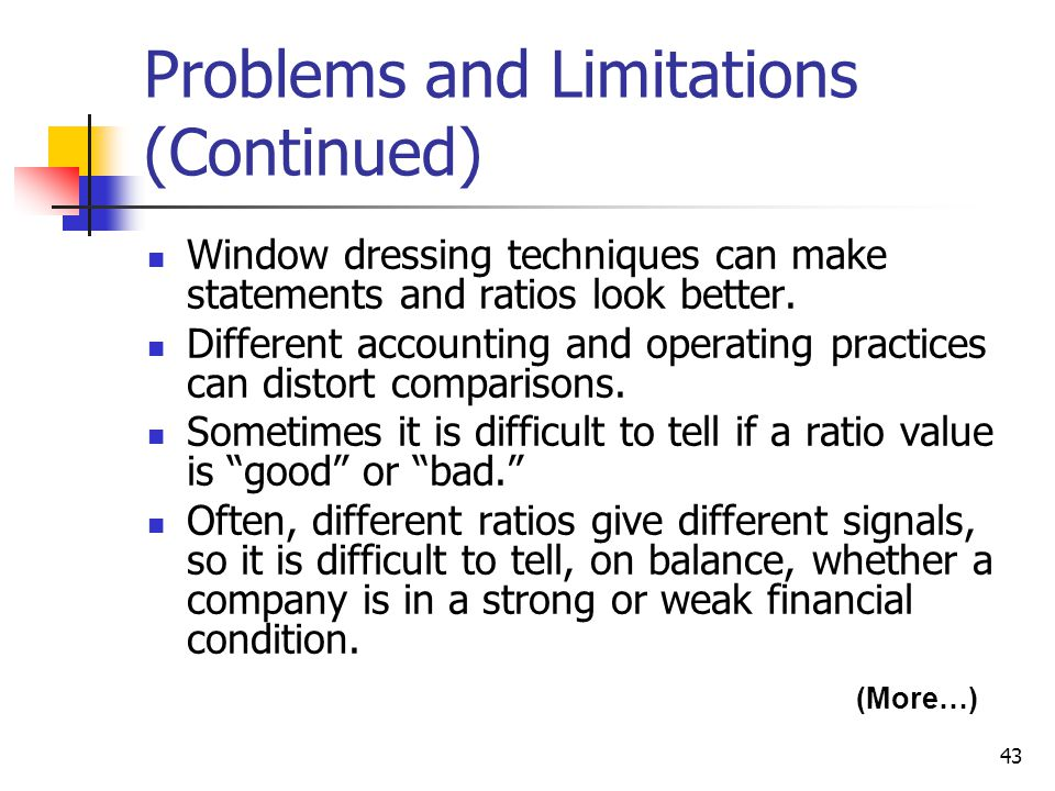 43 Problems and Limitations (Continued) Window dressing techniques can make statements and ratios look better.