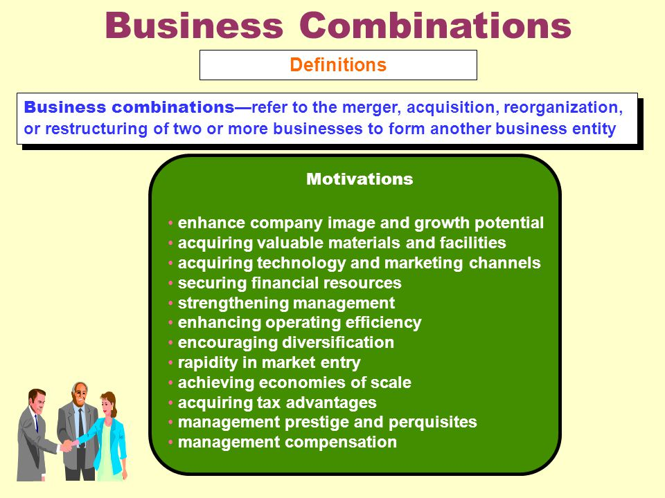Business Combinations Definitions Business combinations —refer to the merger, acquisition, reorganization, or restructuring of two or more businesses to form another business entity Motivations enhance company image and growth potential acquiring valuable materials and facilities acquiring technology and marketing channels securing financial resources strengthening management enhancing operating efficiency encouraging diversification rapidity in market entry achieving economies of scale acquiring tax advantages management prestige and perquisites management compensation