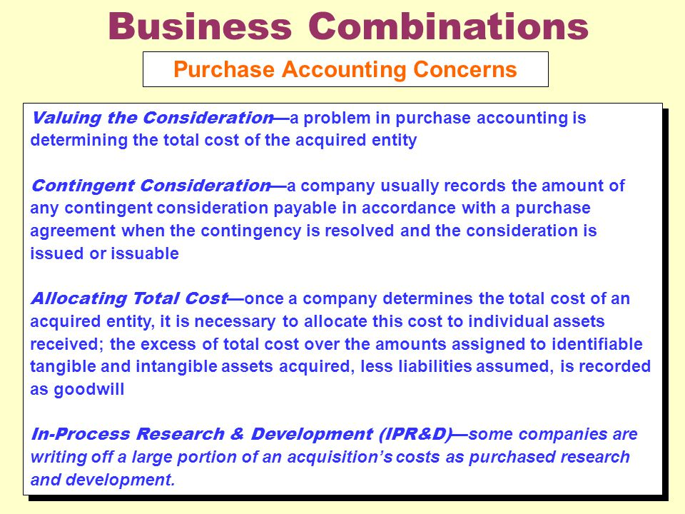 Business Combinations Purchase Accounting Concerns Valuing the Consideration —a problem in purchase accounting is determining the total cost of the acquired entity Contingent Consideration —a company usually records the amount of any contingent consideration payable in accordance with a purchase agreement when the contingency is resolved and the consideration is issued or issuable Allocating Total Cost —once a company determines the total cost of an acquired entity, it is necessary to allocate this cost to individual assets received; the excess of total cost over the amounts assigned to identifiable tangible and intangible assets acquired, less liabilities assumed, is recorded as goodwill In-Process Research & Development (IPR&D) —some companies are writing off a large portion of an acquisition's costs as purchased research and development.