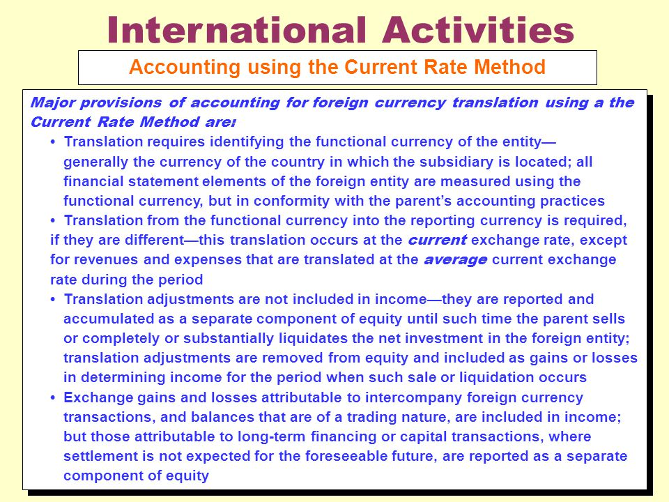 International Activities Accounting using the Current Rate Method Major provisions of accounting for foreign currency translation using a the Current Rate Method are: Translation requires identifying the functional currency of the entity— generally the currency of the country in which the subsidiary is located; all financial statement elements of the foreign entity are measured using the functional currency, but in conformity with the parent's accounting practices Translation from the functional currency into the reporting currency is required, if they are different—this translation occurs at the current exchange rate, except for revenues and expenses that are translated at the average current exchange rate during the period Translation adjustments are not included in income—they are reported and accumulated as a separate component of equity until such time the parent sells or completely or substantially liquidates the net investment in the foreign entity; translation adjustments are removed from equity and included as gains or losses in determining income for the period when such sale or liquidation occurs Exchange gains and losses attributable to intercompany foreign currency transactions, and balances that are of a trading nature, are included in income; but those attributable to long ‑ term financing or capital transactions, where settlement is not expected for the foreseeable future, are reported as a separate component of equity Major provisions of accounting for foreign currency translation using a the Current Rate Method are: Translation requires identifying the functional currency of the entity— generally the currency of the country in which the subsidiary is located; all financial statement elements of the foreign entity are measured using the functional currency, but in conformity with the parent's accounting practices Translation from the functional currency into the reporting currency is required, if they are different—this translation occurs at the current exchange rate, except for revenues and expenses that are translated at the average current exchange rate during the period Translation adjustments are not included in income—they are reported and accumulated as a separate component of equity until such time the parent sells or completely or substantially liquidates the net investment in the foreign entity; translation adjustments are removed from equity and included as gains or losses in determining income for the period when such sale or liquidation occurs Exchange gains and losses attributable to intercompany foreign currency transactions, and balances that are of a trading nature, are included in income; but those attributable to long ‑ term financing or capital transactions, where settlement is not expected for the foreseeable future, are reported as a separate component of equity