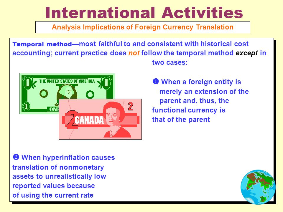 International Activities Analysis Implications of Foreign Currency Translation Temporal method —most faithful to and consistent with historical cost accounting; current practice does not follow the temporal method except in two cases:  When a foreign entity is merely an extension of the parent and, thus, the functional currency is that of the parent  When hyperinflation causes translation of nonmonetary assets to unrealistically low reported values because of using the current rate Temporal method —most faithful to and consistent with historical cost accounting; current practice does not follow the temporal method except in two cases:  When a foreign entity is merely an extension of the parent and, thus, the functional currency is that of the parent  When hyperinflation causes translation of nonmonetary assets to unrealistically low reported values because of using the current rate