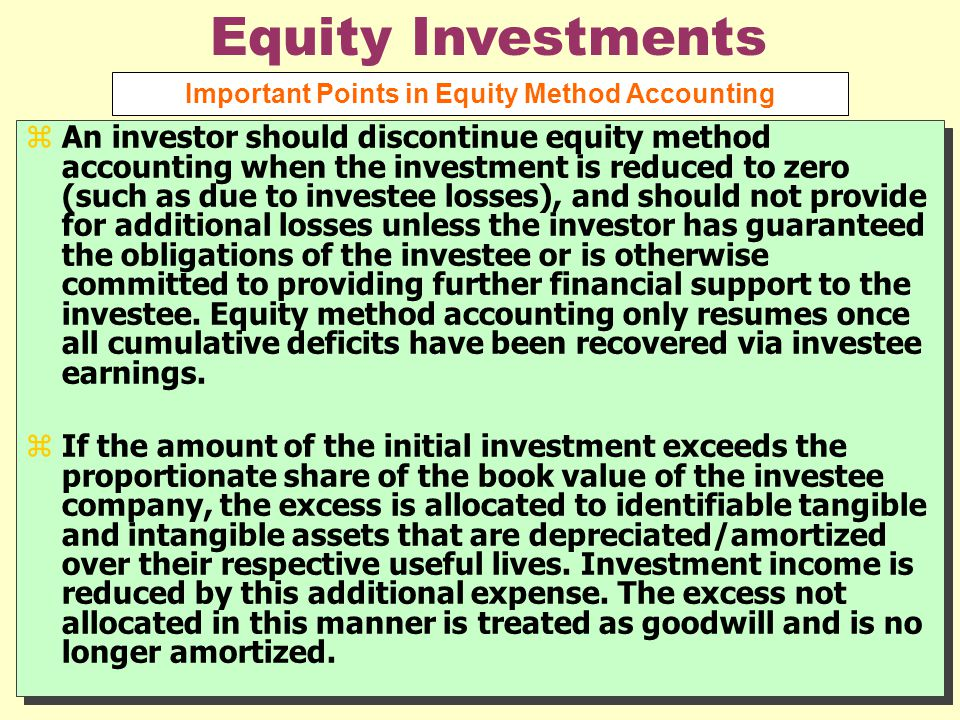 zAn investor should discontinue equity method accounting when the investment is reduced to zero (such as due to investee losses), and should not provide for additional losses unless the investor has guaranteed the obligations of the investee or is otherwise committed to providing further financial support to the investee.
