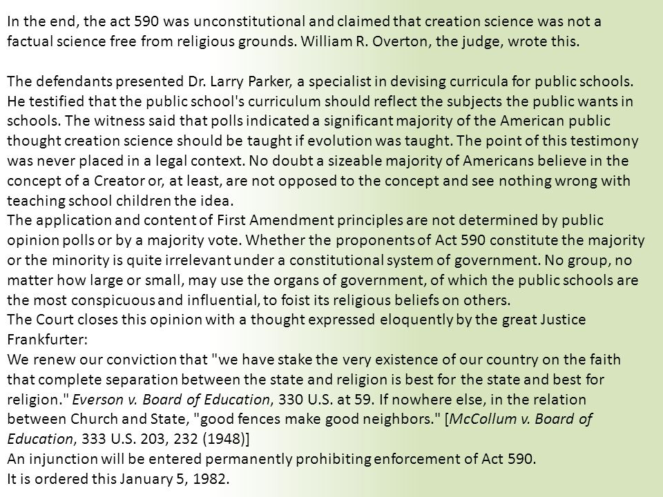 In the end, the act 590 was unconstitutional and claimed that creation science was not a factual science free from religious grounds. William R. Overt