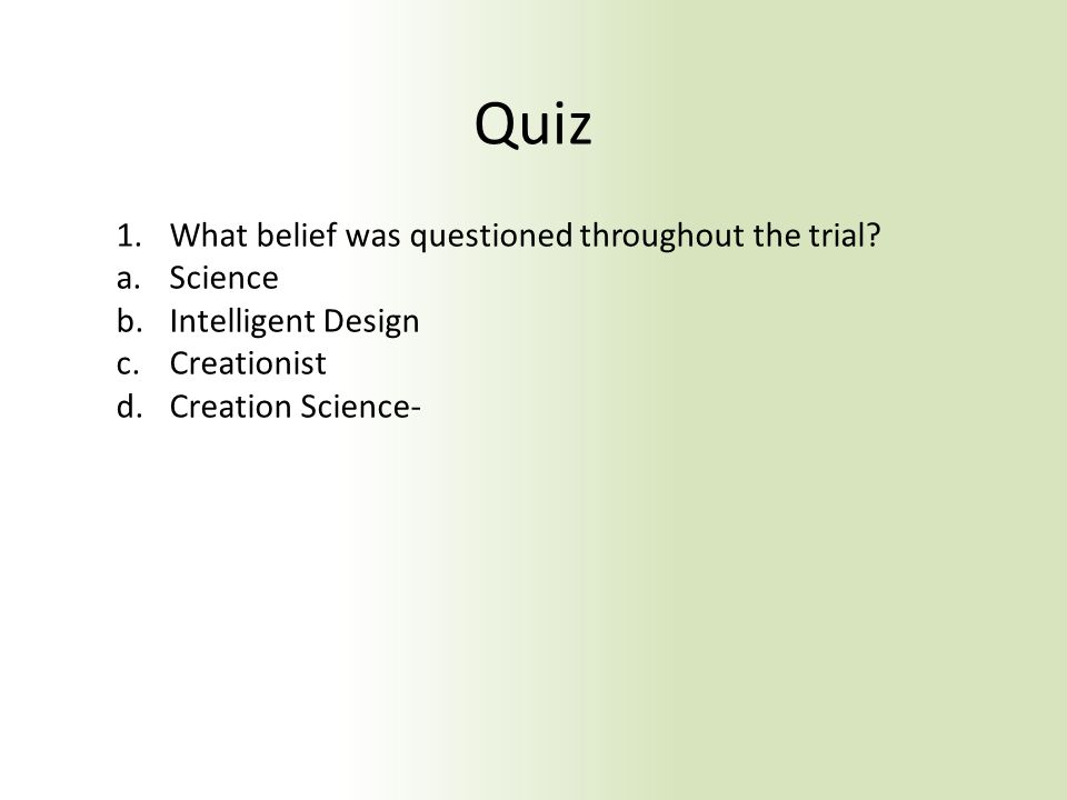Quiz 1.What belief was questioned throughout the trial? a.Science b.Intelligent Design c.Creationist d.Creation Science-