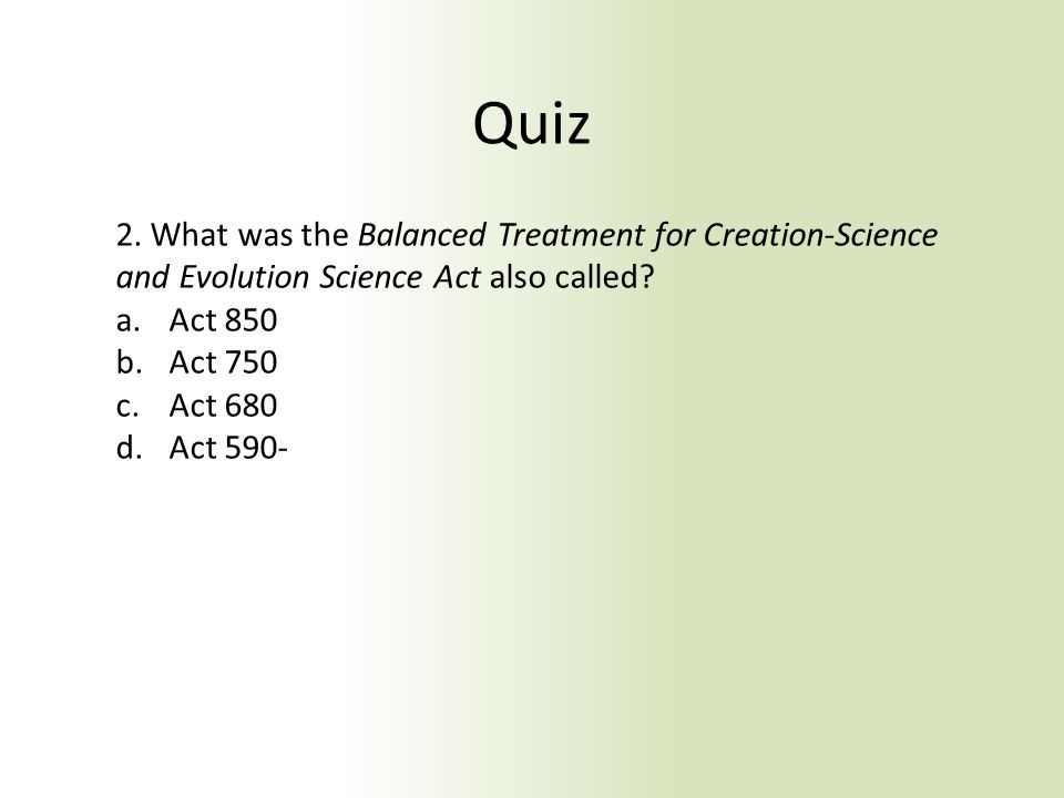 Quiz 2. What was the Balanced Treatment for Creation-Science and Evolution Science Act also called? a.Act 850 b.Act 750 c.Act 680 d.Act 590-