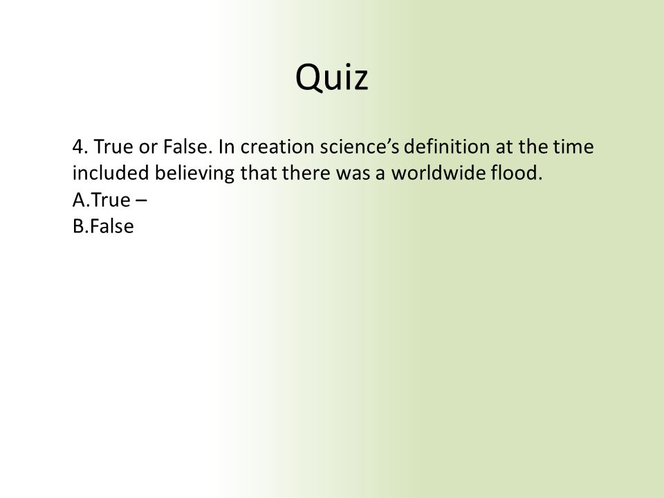 Quiz 4. True or False. In creation science's definition at the time included believing that there was a worldwide flood. A.True – B.False