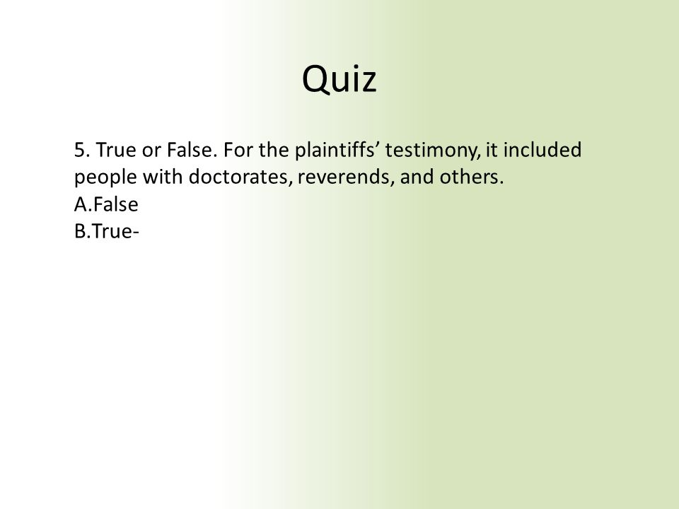Quiz 5. True or False. For the plaintiffs' testimony, it included people with doctorates, reverends, and others. A.False B.True-