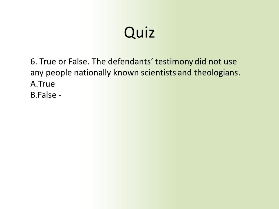 Quiz 6. True or False. The defendants' testimony did not use any people nationally known scientists and theologians. A.True B.False -