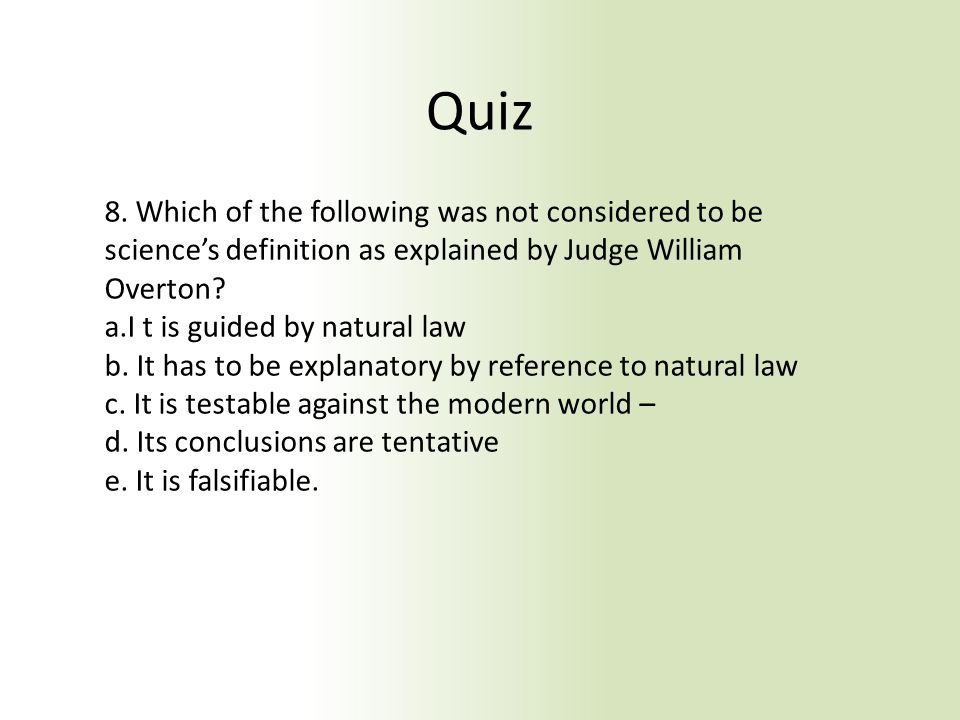 Quiz 8. Which of the following was not considered to be science's definition as explained by Judge William Overton? a.I t is guided by natural law b.