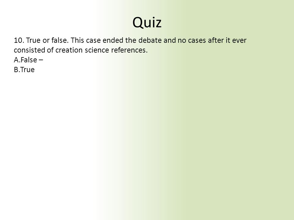 Quiz 10. True or false. This case ended the debate and no cases after it ever consisted of creation science references. A.False – B.True