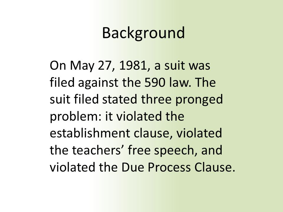 Background On May 27, 1981, a suit was filed against the 590 law. The suit filed stated three pronged problem: it violated the establishment clause, v