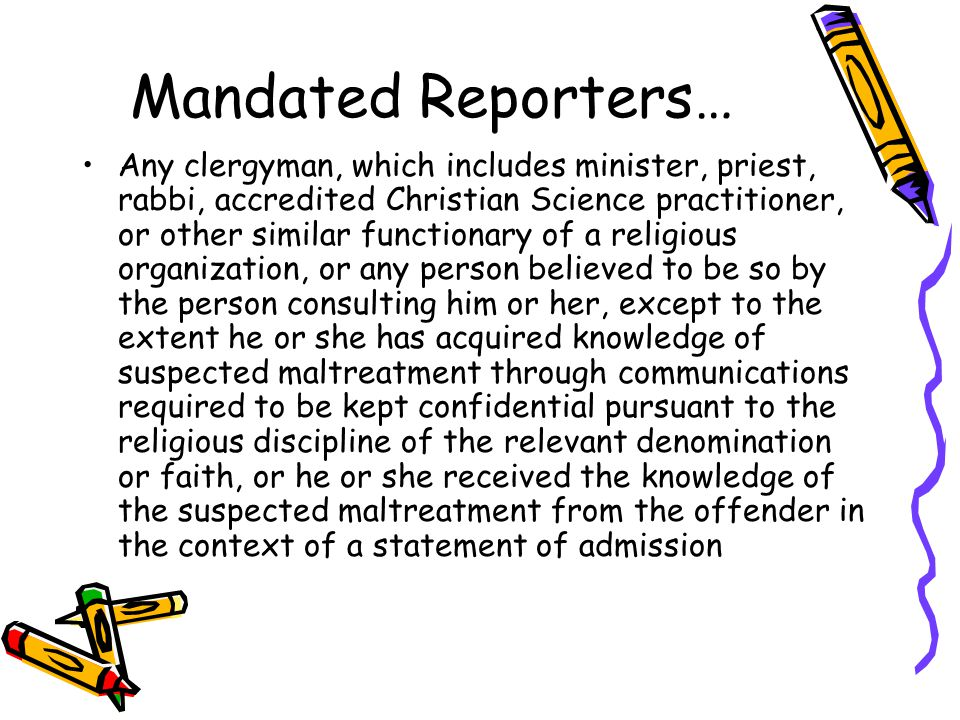 Mandated Reporters… Any clergyman, which includes minister, priest, rabbi, accredited Christian Science practitioner, or other similar functionary of a religious organization, or any person believed to be so by the person consulting him or her, except to the extent he or she has acquired knowledge of suspected maltreatment through communications required to be kept confidential pursuant to the religious discipline of the relevant denomination or faith, or he or she received the knowledge of the suspected maltreatment from the offender in the context of a statement of admission