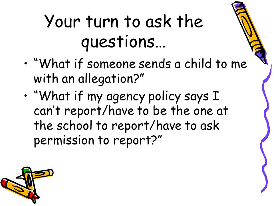 Your turn to ask the questions… What if someone sends a child to me with an allegation? What if my agency policy says I can't report/have to be the one at the school to report/have to ask permission to report?