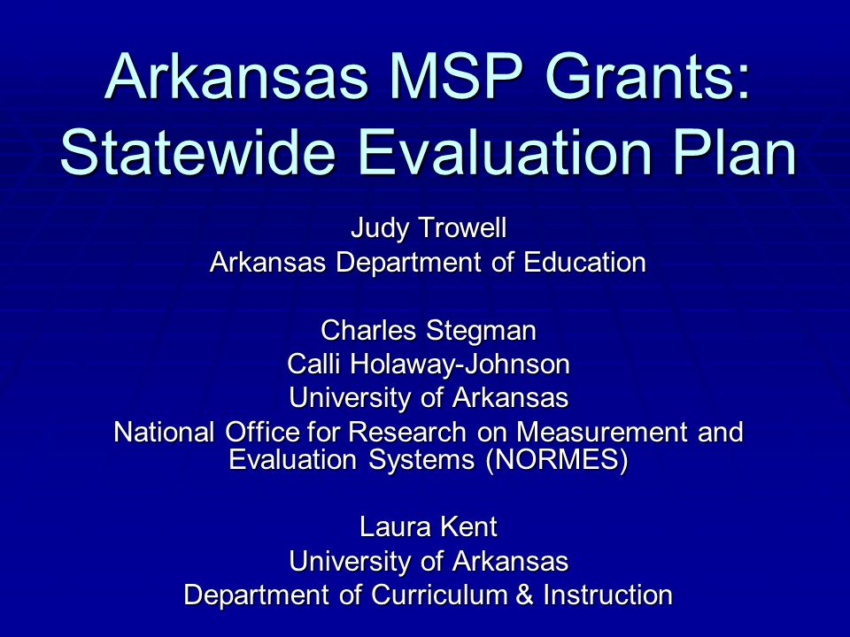 Arkansas MSP Grants: Statewide Evaluation Plan Judy Trowell Arkansas Department of Education Charles Stegman Calli Holaway-Johnson University of Arkansas National Office for Research on Measurement and Evaluation Systems (NORMES) Laura Kent University of Arkansas Department of Curriculum & Instruction