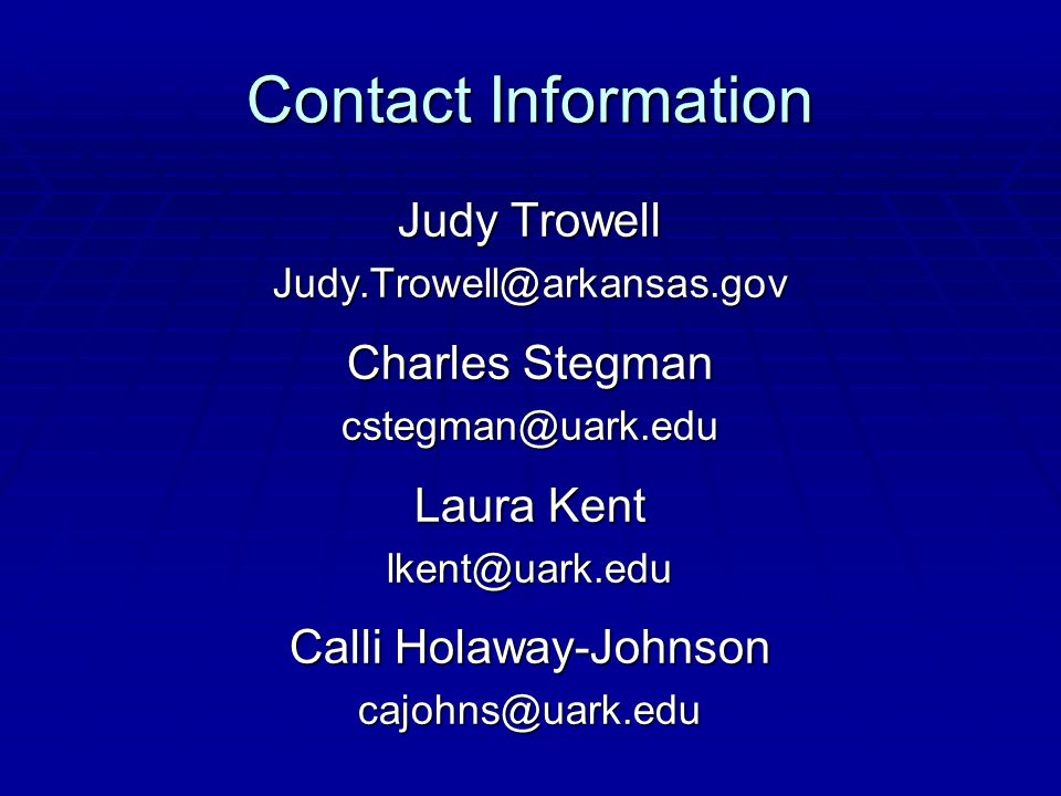Contact Information Judy Trowell Judy.Trowell@arkansas.gov Charles Stegman cstegman@uark.edu Laura Kent lkent@uark.edu Calli Holaway-Johnson cajohns@u