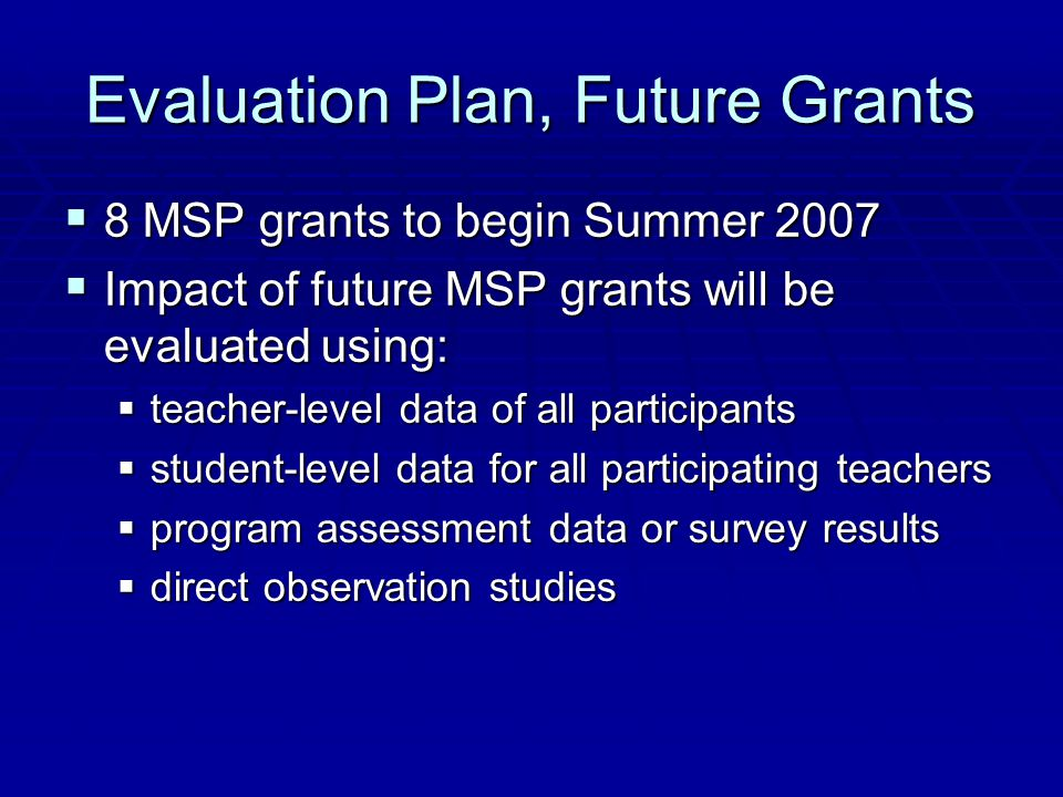 Evaluation Plan, Future Grants  8 MSP grants to begin Summer 2007  Impact of future MSP grants will be evaluated using:  teacher-level data of all participants  student-level data for all participating teachers  program assessment data or survey results  direct observation studies