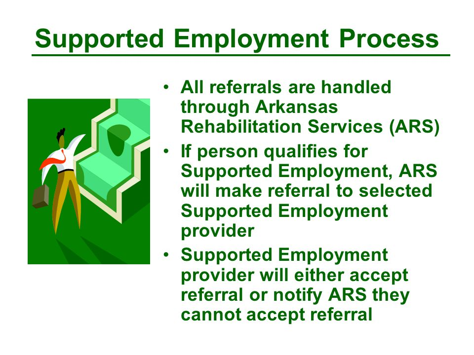 Supported Employment Process All referrals are handled through Arkansas Rehabilitation Services (ARS) If person qualifies for Supported Employment, ARS will make referral to selected Supported Employment provider Supported Employment provider will either accept referral or notify ARS they cannot accept referral