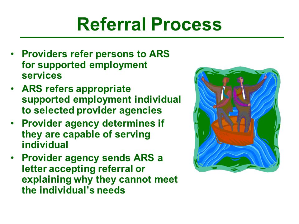 Referral Process Providers refer persons to ARS for supported employment services ARS refers appropriate supported employment individual to selected provider agencies Provider agency determines if they are capable of serving individual Provider agency sends ARS a letter accepting referral or explaining why they cannot meet the individual's needs