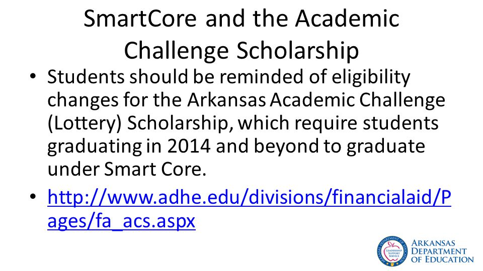 SmartCore and the Academic Challenge Scholarship Students should be reminded of eligibility changes for the Arkansas Academic Challenge (Lottery) Scholarship, which require students graduating in 2014 and beyond to graduate under Smart Core.
