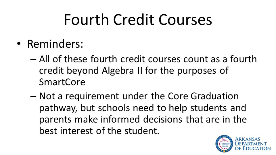 Fourth Credit Courses Reminders: – All of these fourth credit courses count as a fourth credit beyond Algebra II for the purposes of SmartCore – Not a requirement under the Core Graduation pathway, but schools need to help students and parents make informed decisions that are in the best interest of the student.